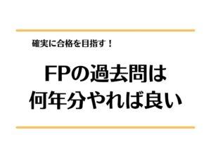 FP(3級・2級)の過去問は何年分やれば確実に合格できる??